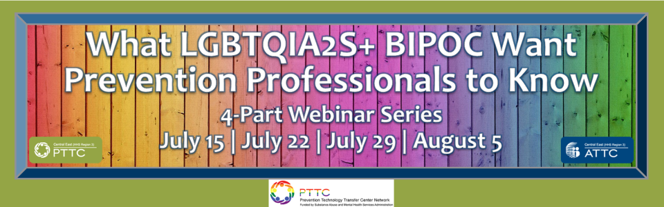 """Rainbow back ground on framed wood with words """"what lgbtqia2s + BIPOC want prevention professionals to know, 4-part webinar series, July 15, July 22, July 29, August 5"""