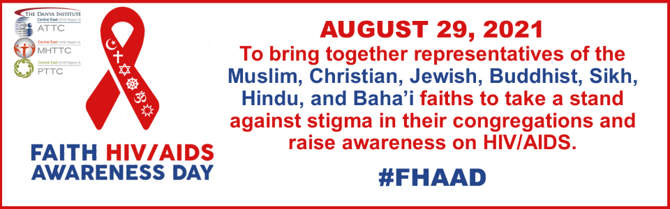 Faith HIV/AIDS Awareness Day, August 29, 2021   To bring together representatives of the Muslim, Christian, Jewish, Buddhist, Sikh, Hindu, and Baha'i faiths to take a stand against stigma in their congregations and raise awareness on HIV/AIDS. #FHAAD